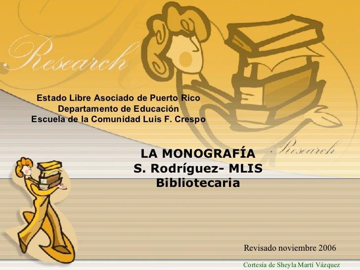 Estado Libre Asociado de Puerto Rico Departamento de Educación Escuela de la Comunidad Luis F. Crespo LA MONOGRAFÍA S. Rod...