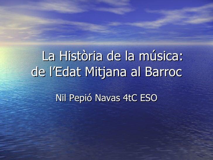 La Història de la música: de l'Edat Mitjana al Barroc Nil Pepió Navas 4tC ESO