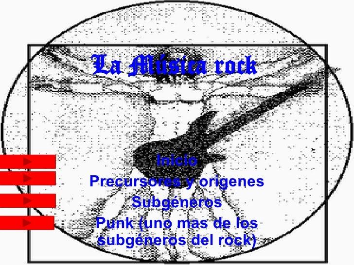 La Música rock Inicio Precursores y origenes Subgéneros Punk (uno mas de los subgéneros del rock)