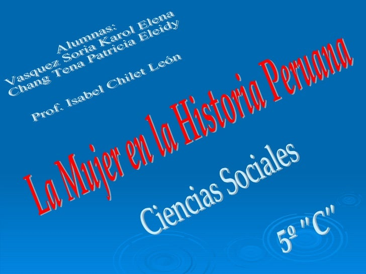 La Mujer en la Historia Peruana Alumnas: Vasquez Soria Karol Elena  Chang Tena Patricia Eleidy Prof. Isabel Chilet León 5º...