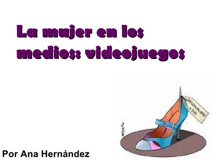 La mujer en los medios: videojuegos Por Ana Hernández