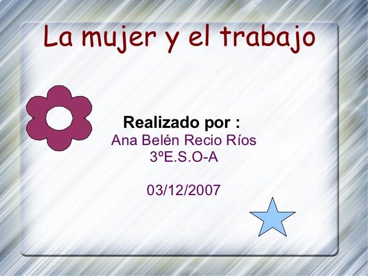 La mujer y el trabajo  Realizado por :  Ana Belén Recio Ríos 3ºE.S.O-A 03/12/2007