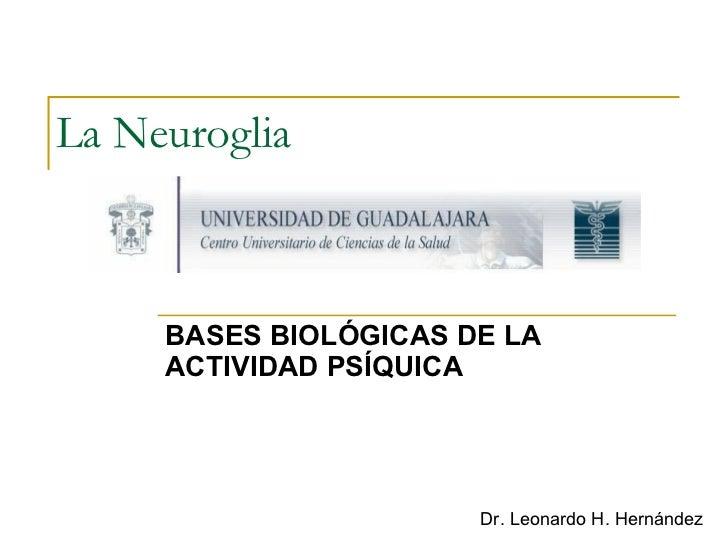 La Neuroglia   BASES BIOLÓGICAS DE LA ACTIVIDAD PSÍQUICA Dr. Leonardo H. Hernández
