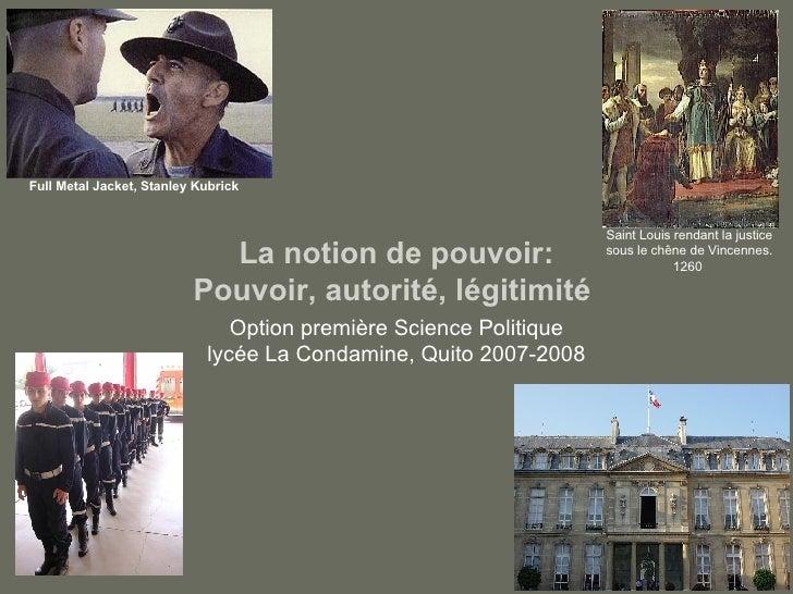 La notion de pouvoir: Pouvoir, autorité, légitimité  Option première Science Politique lycée La Condamine, Quito 2007-2008...