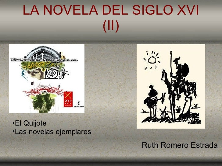 LA NOVELA DEL SIGLO XVI (II) <ul><li>El Quijote </li></ul><ul><li>Las novelas ejemplares </li></ul>Ruth Romero Estrada
