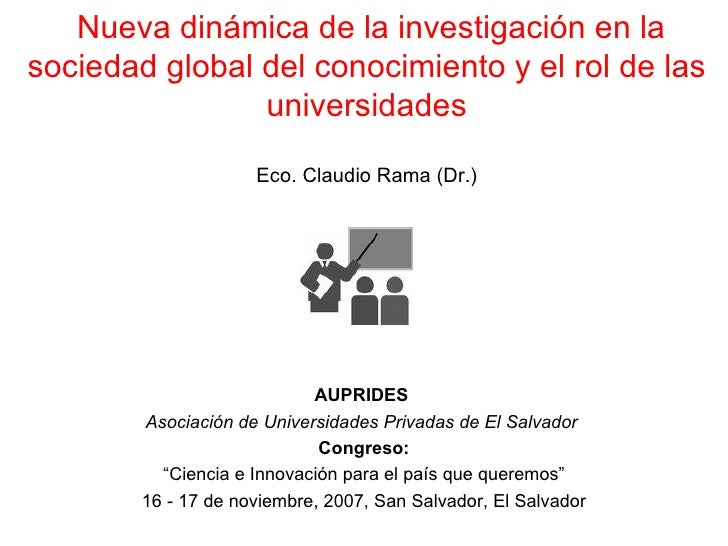 Nueva dinámica de la investigación en la sociedad global del conocimiento y el rol de las universidades Eco. Claudio Rama ...
