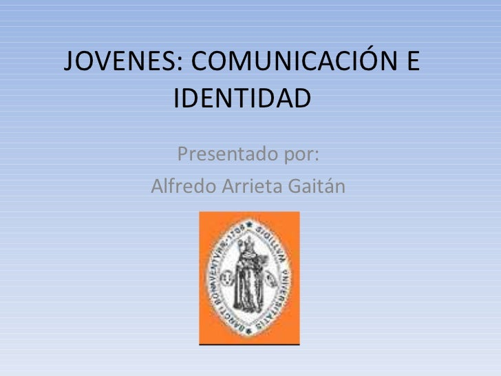 JOVENES: COMUNICACIÓN E IDENTIDAD Presentado por: Alfredo Arrieta Gaitán