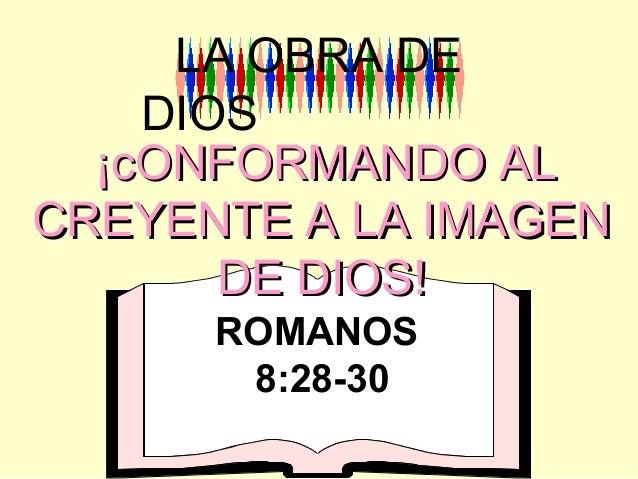 ¡cONFORMANDO AL¡cONFORMANDO AL CREYENTE A LA IMAGENCREYENTE A LA IMAGEN DE DIOS!DE DIOS! LA OBRA DE DIOS ROMANOS 8:28-30