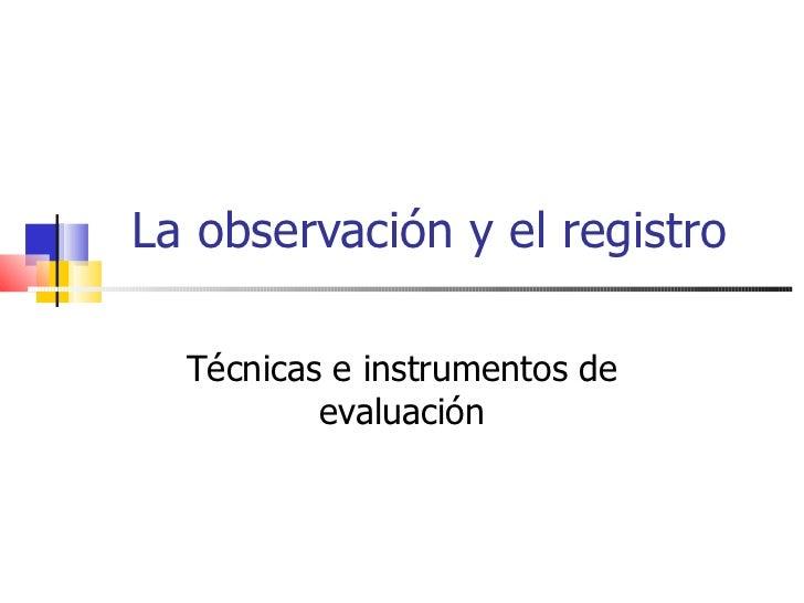 La observación y el registro Técnicas e instrumentos de evaluación