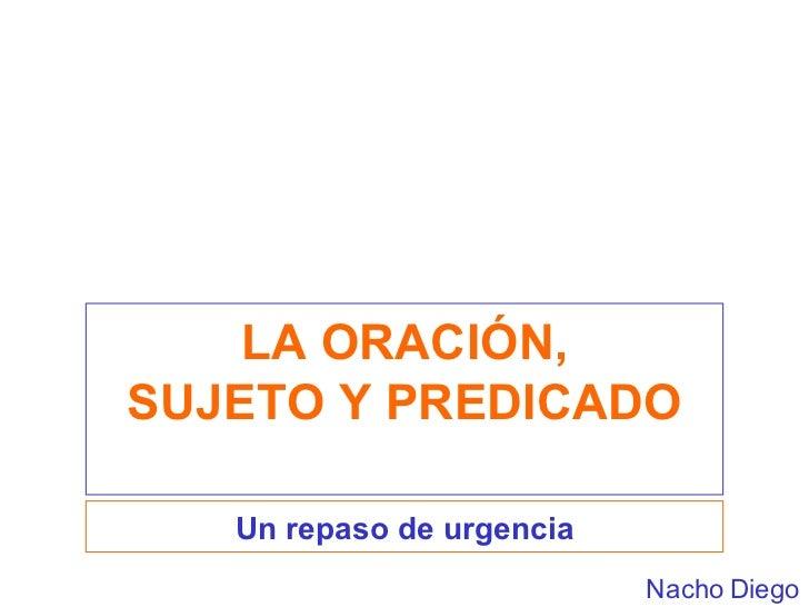LA ORACIÓN, SUJETO Y PREDICADO Un repaso de urgencia Nacho Diego