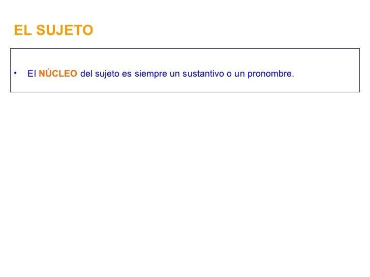 EL SUJETO <ul><li>El  NÚCLEO  del sujeto es siempre un sustantivo o un pronombre. </li></ul>