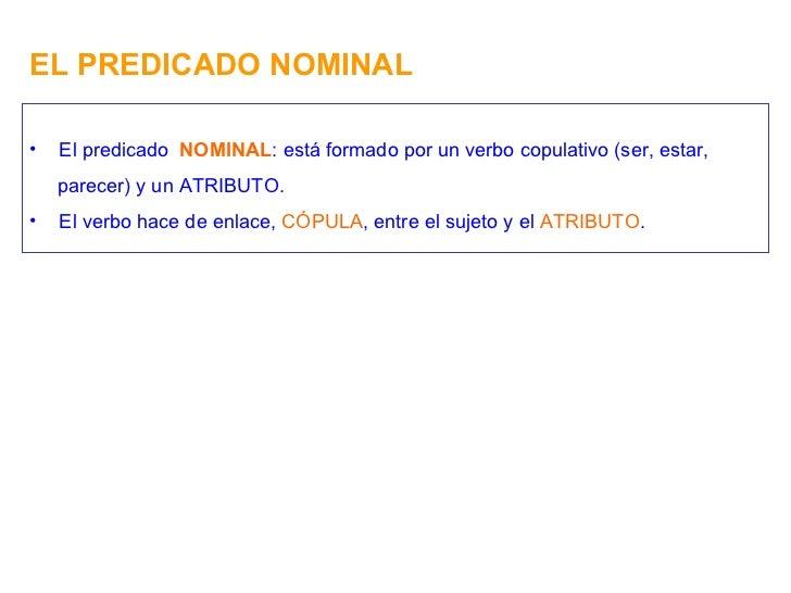 EL PREDICADO NOMINAL <ul><li>El predicado  NOMINAL : está formado por un verbo copulativo (ser, estar, </li></ul><ul><li>p...