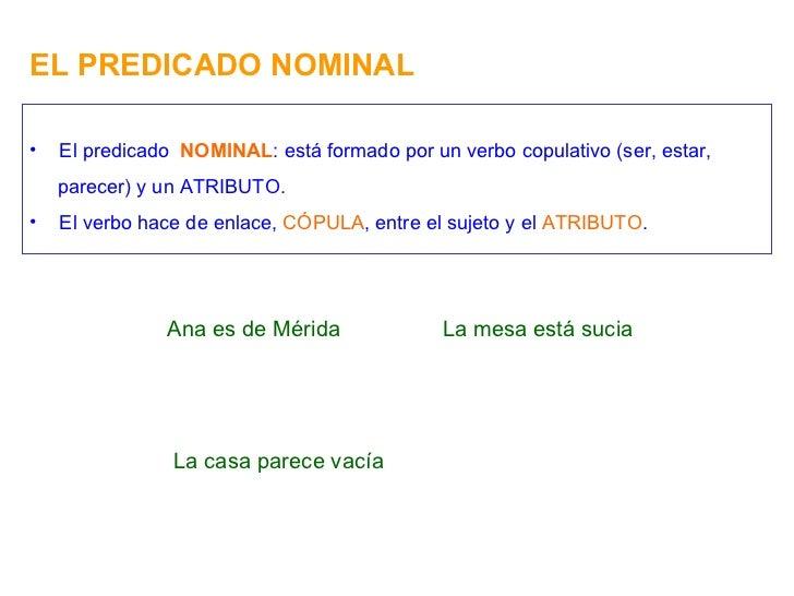 EL PREDICADO NOMINAL Ana es de Mérida <ul><li>El predicado  NOMINAL : está formado por un verbo copulativo (ser, estar, </...