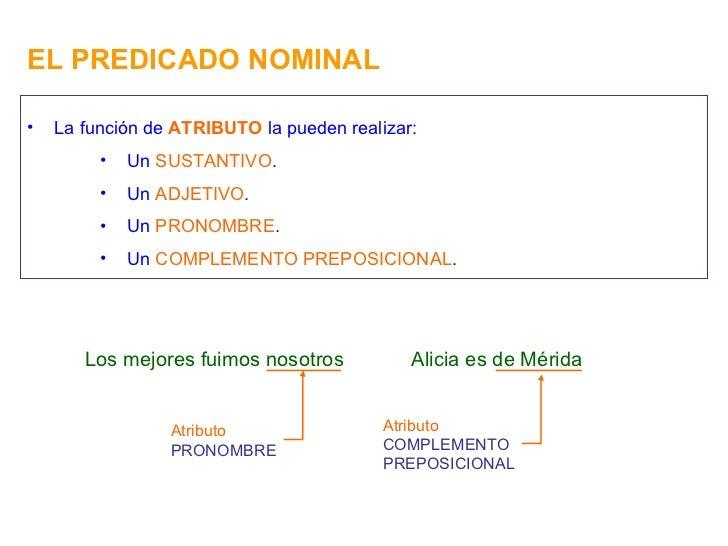 EL PREDICADO NOMINAL <ul><li>La función de  ATRIBUTO  la pueden realizar: </li></ul><ul><ul><ul><li>Un  SUSTANTIVO . </li>...