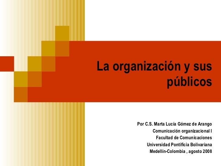 La organización y sus públicos Por C.S. Marta Lucía Gómez de Arango Comunicación organizacional I Facultad de Comunicacion...