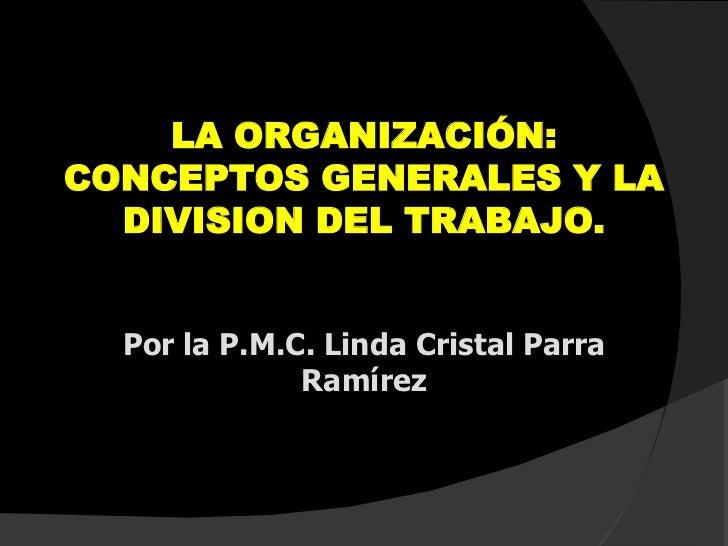 LA ORGANIZACIÓN: CONCEPTOS GENERALES Y LA DIVISION DEL TRABAJO. Por la P.M.C. Linda Cristal Parra Ramírez