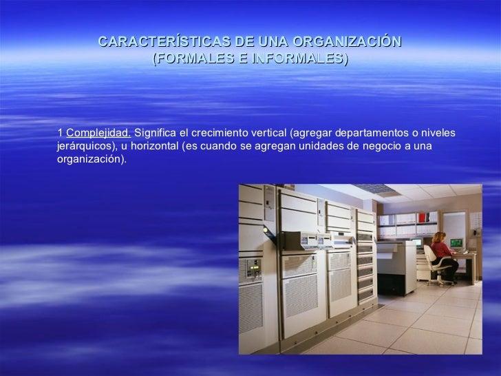 CARACTERÍSTICAS DE UNA ORGANIZACIÓN (FORMALES E INFORMALES) 1  Complejidad.  Significa el crecimiento vertical (agregar de...