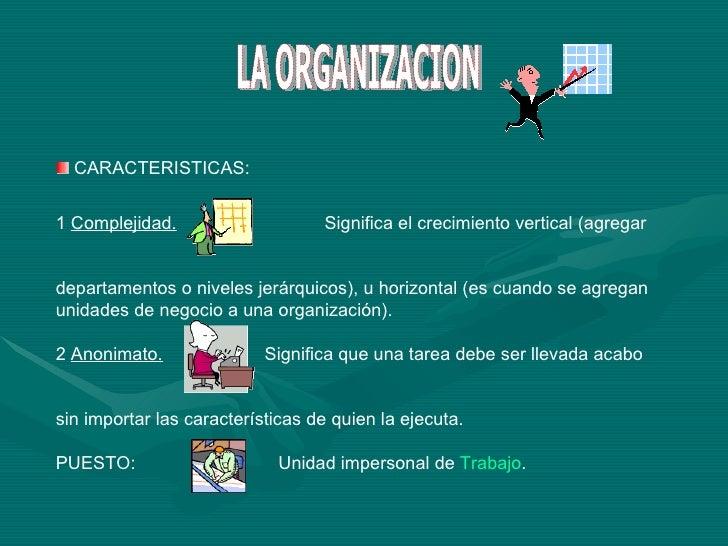 LA ORGANIZACION <ul><li>CARACTERISTICAS: </li></ul><ul><li>1  Complejidad.   Significa el crecimiento vertical (agregar  <...