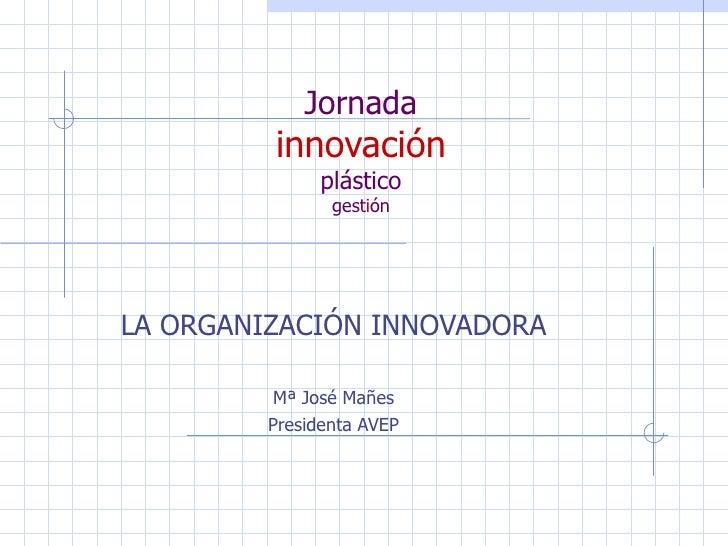 Jornada innovación plástico gest i ón LA ORGANIZACIÓN INNOVADORA Mª José Mañes Presidenta AVEP