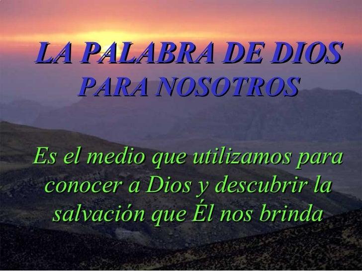 LA PALABRA DE DIOS PARA NOSOTROS Es el medio que utilizamos para conocer a Dios y descubrir la salvación que Él nos brinda