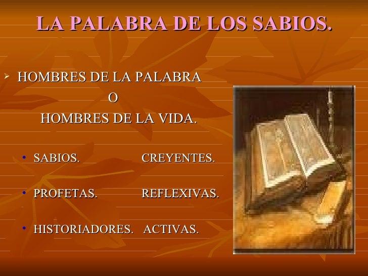 LA   PALABRA DE LOS SABIOS. <ul><li>HOMBRES DE LA PALABRA </li></ul><ul><li>  O </li></ul><ul><li>HOMBRES DE LA VIDA.  </l...