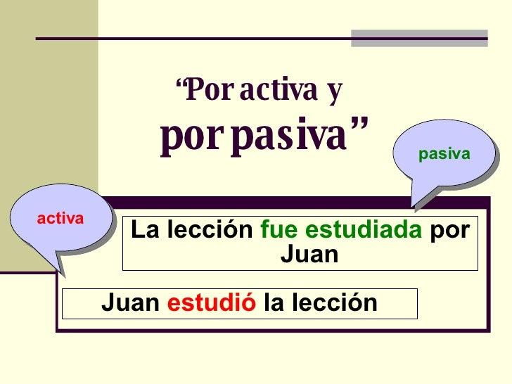 """"""" Por activa y   por pasiva"""" La lección  fue estudiada  por Juan activa pasiva Juan  estudió  la lección"""