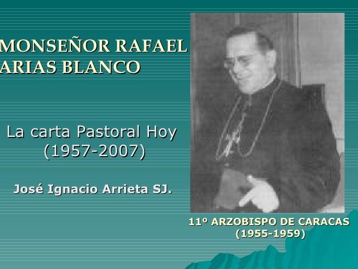MONSEÑOR RAFAEL  ARIAS BLANCO La carta Pastoral Hoy  (1957-2007) José Ignacio Arrieta SJ. 11º ARZOBISPO DE CARACAS  (1955-...