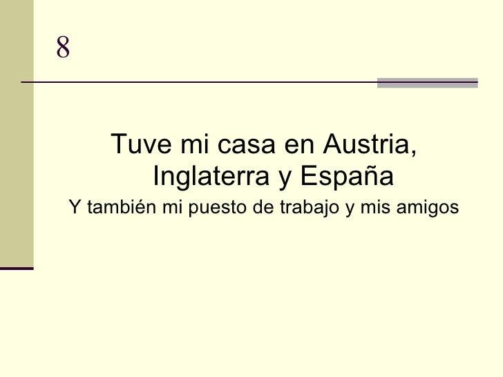 8 <ul><li>Tuve mi casa en Austria, Inglaterra y España </li></ul><ul><li>Y también mi puesto de trabajo y mis amigos </li>...