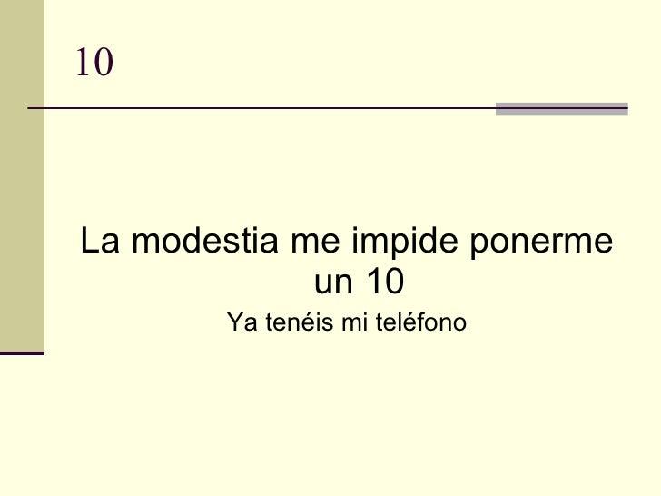 10 <ul><li>La modestia me impide ponerme un 10 </li></ul><ul><li>Ya tenéis mi teléfono </li></ul>