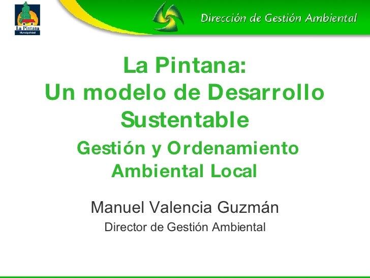 La Pintana: Un modelo de Desarrollo Sustentable   Gestión y Ordenamiento Ambiental Local Manuel Valencia Guzm án Director ...