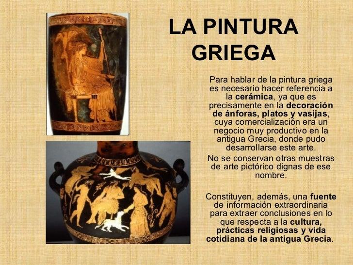 LA PINTURA GRIEGA Para hablar de la pintura griega es necesario hacer referencia a la  cerámica , ya que es precisamente e...