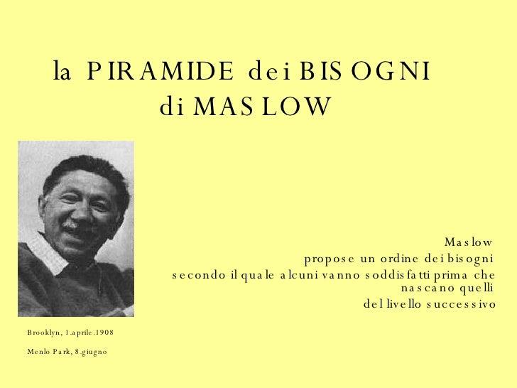 la PIRAMIDE dei BISOGNI  di MASLOW Maslow  propose un ordine dei bisogni  secondo il quale alcuni vanno soddisfatti prima ...