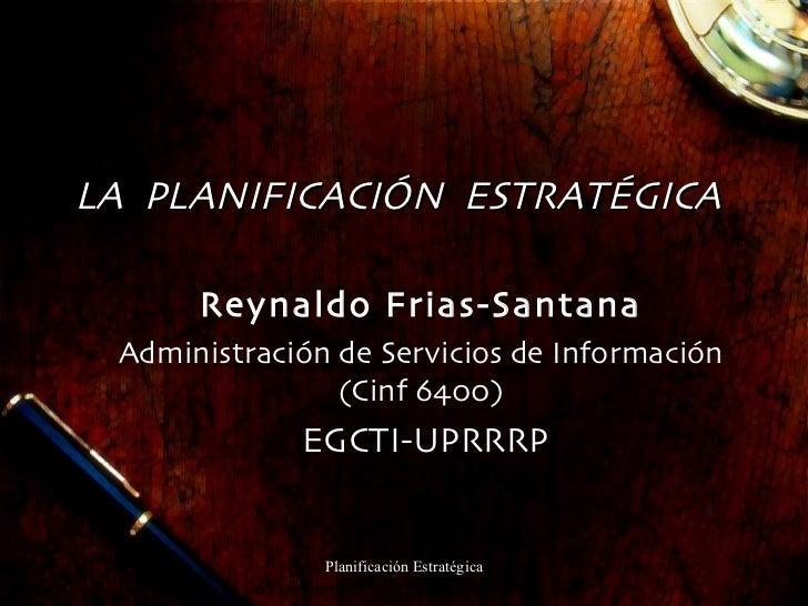 LA  PLANIFICACIÓN  ESTRATÉGICA Reynaldo Frias-Santana Administración de Servicios de Información (Cinf 6400) EGCTI-UPRRRP