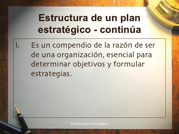Estructura de un plan estratégico - continúa <ul><li>Es un compendio de la razón de ser de una organización, esencial para...