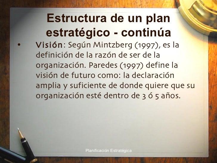 Estructura de un plan estratégico - continúa <ul><li>Visión : Según Mintzberg (1997), es la definición de la razón de ser ...