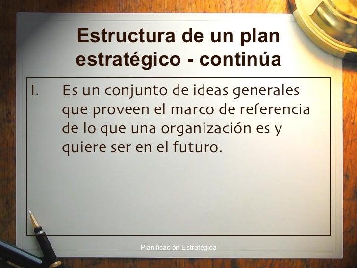 Estructura de un plan estratégico - continúa <ul><li>Es un conjunto de ideas generales que proveen el marco de referencia ...