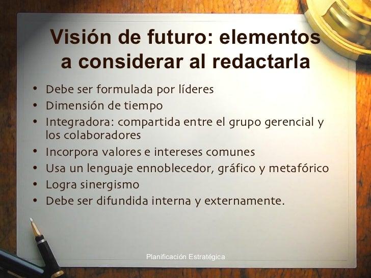 Visión de futuro: elementos a considerar al redactarla <ul><li>Debe ser formulada por líderes </li></ul><ul><li>Dimensión ...