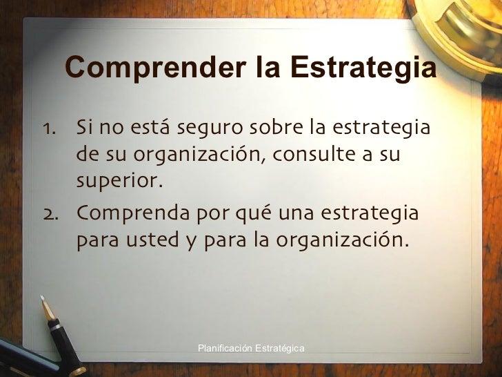 Comprender la Estrategia <ul><li>Si no está seguro sobre la estrategia de su organización, consulte a su superior. </li></...