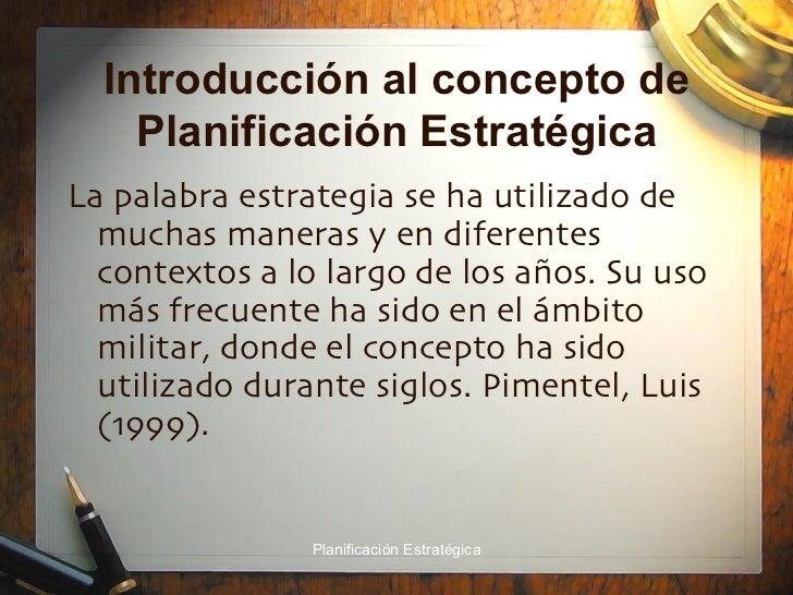 Introducción al concepto de Planificación Estratégica <ul><li>La palabra estrategia se ha utilizado de muchas maneras y en...