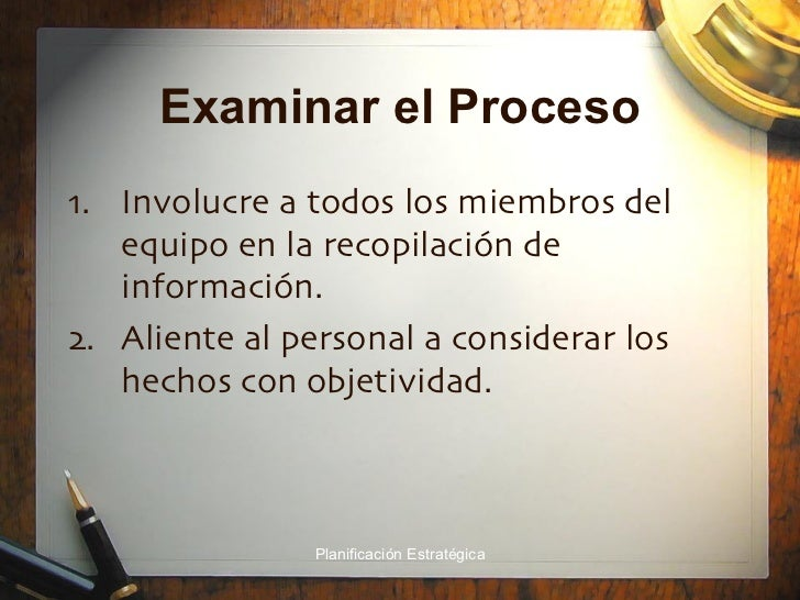 Examinar el Proceso <ul><li>Involucre a todos los miembros del equipo en la recopilación de información. </li></ul><ul><li...