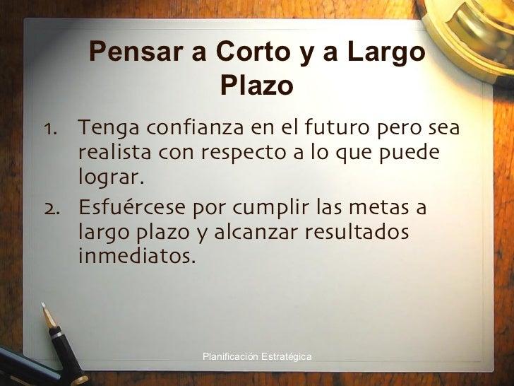 Pensar a Corto y a Largo Plazo <ul><li>Tenga confianza en el futuro pero sea realista con respecto a lo que puede lograr. ...