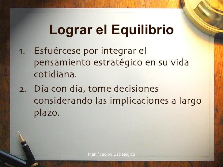 Lograr el Equilibrio <ul><li>Esfuércese por integrar el pensamiento estratégico en su vida cotidiana. </li></ul><ul><li>Dí...