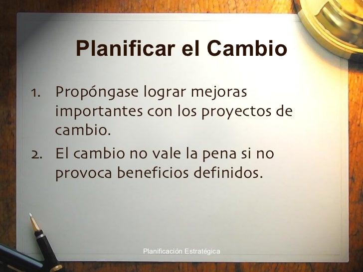 Planificar el Cambio <ul><li>Propóngase lograr mejoras importantes con los proyectos de cambio. </li></ul><ul><li>El cambi...