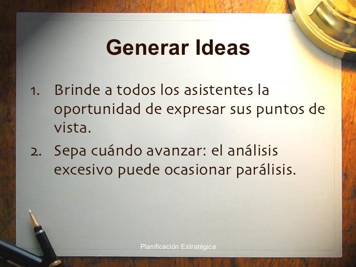 Generar Ideas <ul><li>Brinde a todos los asistentes la oportunidad de expresar sus puntos de vista. </li></ul><ul><li>Sepa...
