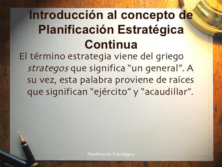 Introducción al concepto de Planificación Estratégica Continua <ul><li>El término estrategia viene del griego  strategos  ...