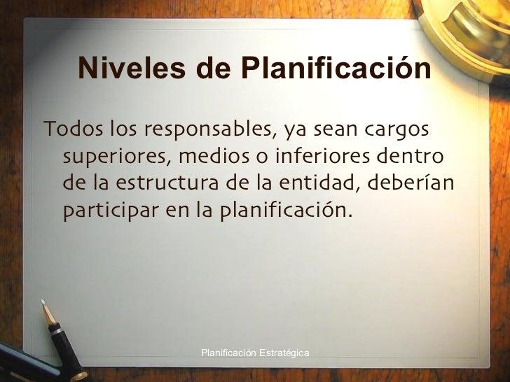 Niveles de Planificación <ul><li>Todos los responsables, ya sean cargos superiores, medios o inferiores dentro de la estru...