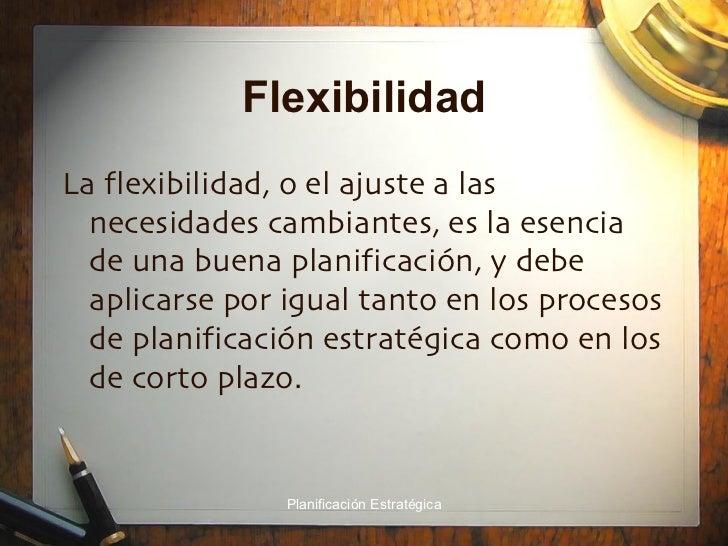 Flexibilidad <ul><li>La flexibilidad, o el ajuste a las necesidades cambiantes, es la esencia de una buena planificación, ...