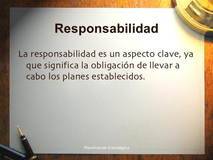 Responsabilidad <ul><li>La responsabilidad es un aspecto clave, ya que significa la obligación de llevar a cabo los planes...