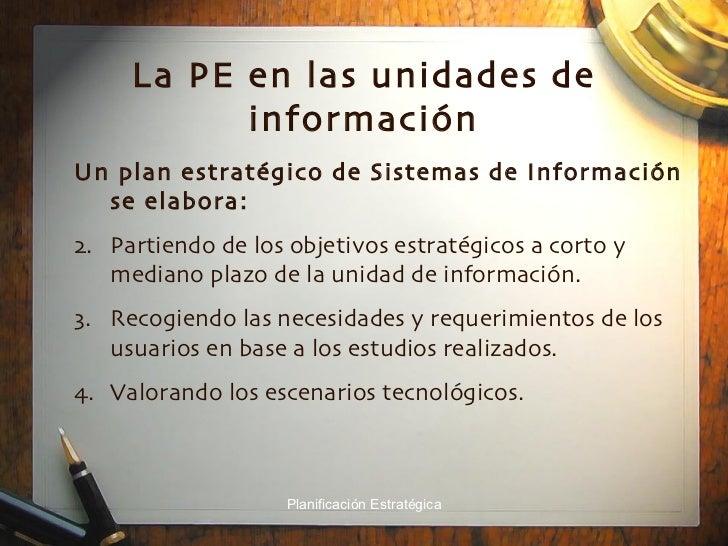 La PE en las unidades de información <ul><li>Un plan estratégico de Sistemas de Información se elabora: </li></ul><ul><li>...