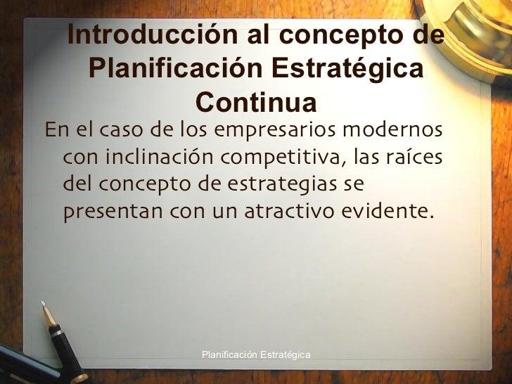 Introducción al concepto de Planificación Estratégica Continua <ul><li>En el caso de los empresarios modernos con inclinac...